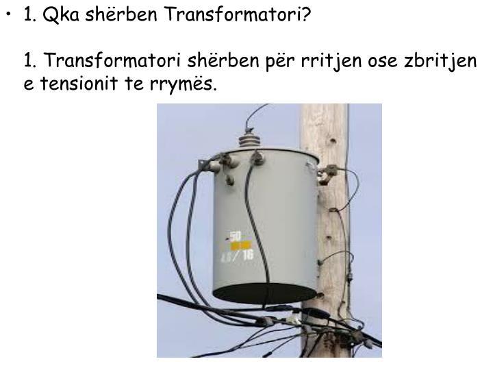 1. Qka shërben Transformatori?