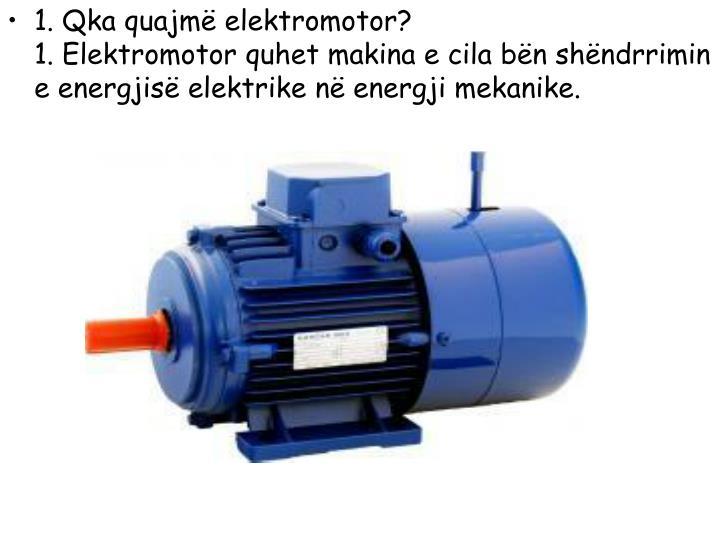 1. Qka quajmë elektromotor?