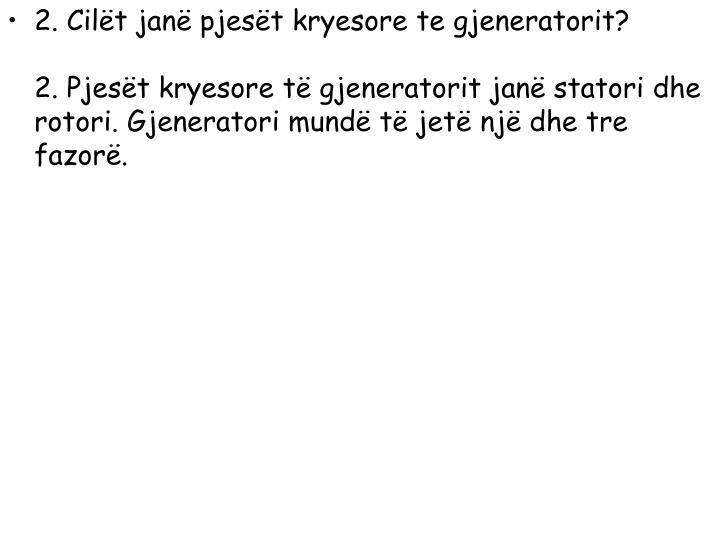 2. Cilët janë pjesët kryesore te gjeneratorit?