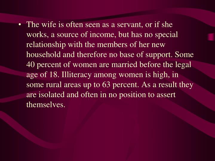 The wife is often seen as a servant, or if she works, a source of income, but has no special relationship with the members of her new household and therefore no base of support. Some 40 percent of women are married before the legal age of 18. Illiteracy among women is high, in some rural areas up to 63 percent. As a result they are isolated and often in no position to assert themselves.