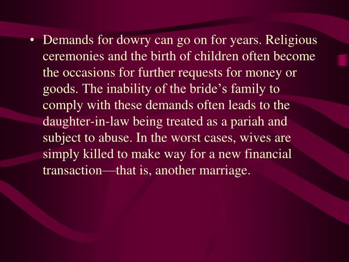 Demands for dowry can go on for years. Religious ceremonies and the birth of children often become the occasions for further requests for money or goods. The inability of the bride's family to comply with these demands often leads to the daughter-in-law being treated as a pariah and subject to abuse. In the worst cases, wives are simply killed to make way for a new financial transaction—that is, another marriage.