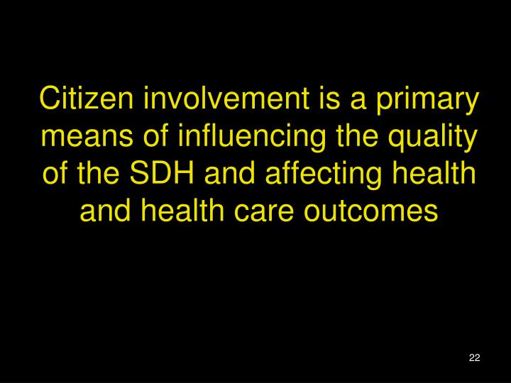Citizen involvement is a primary means of influencing the quality of the SDH and affecting health and health care outcomes