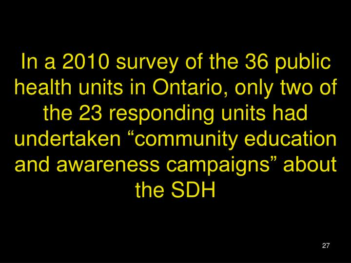 "In a 2010 survey of the 36 public health units in Ontario, only two of the 23 responding units had undertaken ""community education and awareness campaigns"" about the SDH"