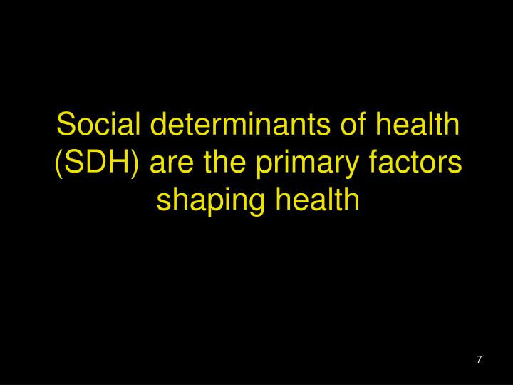 Social determinants of health (SDH) are the primary factors shaping health