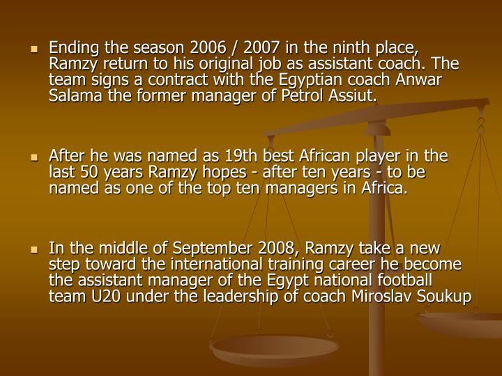Ending the season 2006 / 2007 in the ninth place, Ramzy return to his original job as assistant coach. The team signs a contract with the Egyptian coach Anwar Salama the former manager of Petrol Assiut.