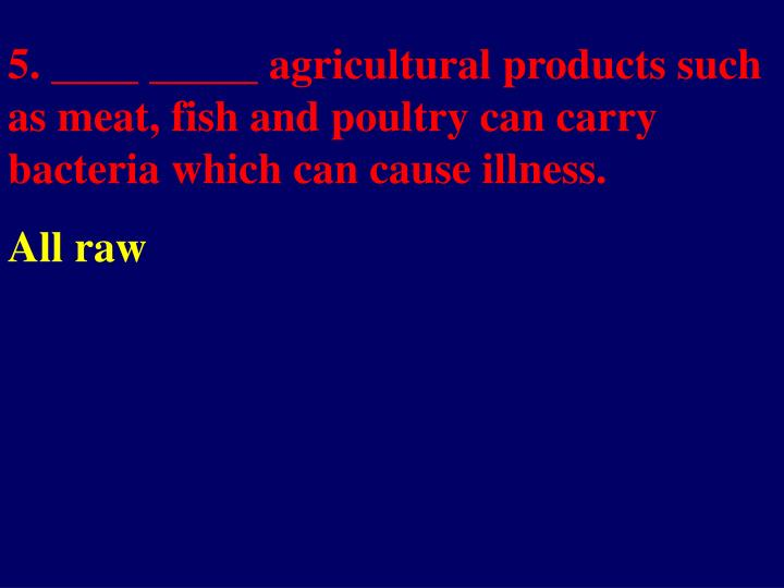 5. ____ _____ agricultural products such as meat, fish and poultry can carry bacteria which can cause illness.