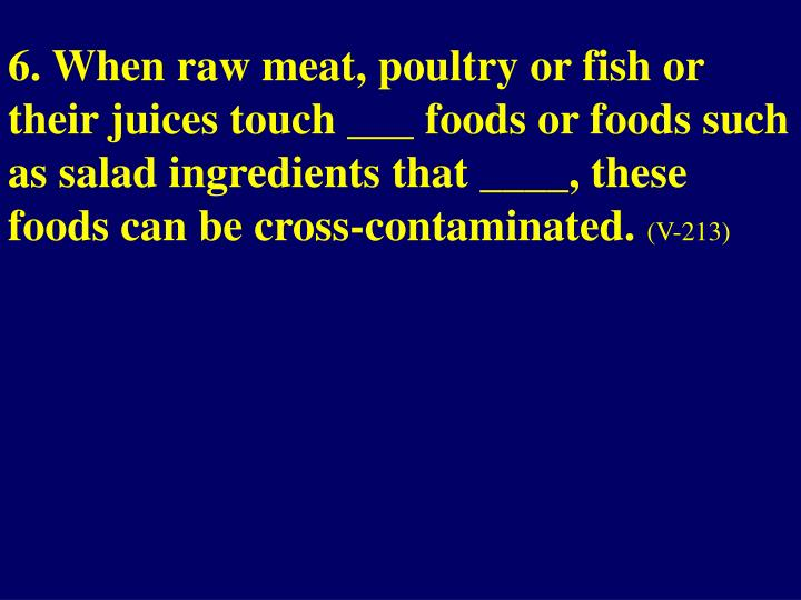 6. When raw meat, poultry or fish or their juices touch ___ foods or foods such as salad ingredients that ____, these foods can be cross-contaminated.