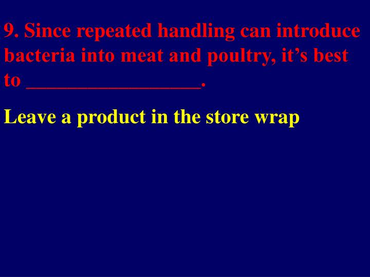9. Since repeated handling can introduce bacteria into meat and poultry, it's best to _________________.