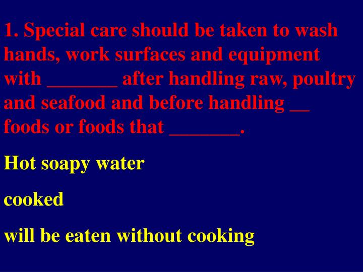 1. Special care should be taken to wash hands, work surfaces and equipment with _______ after handli...