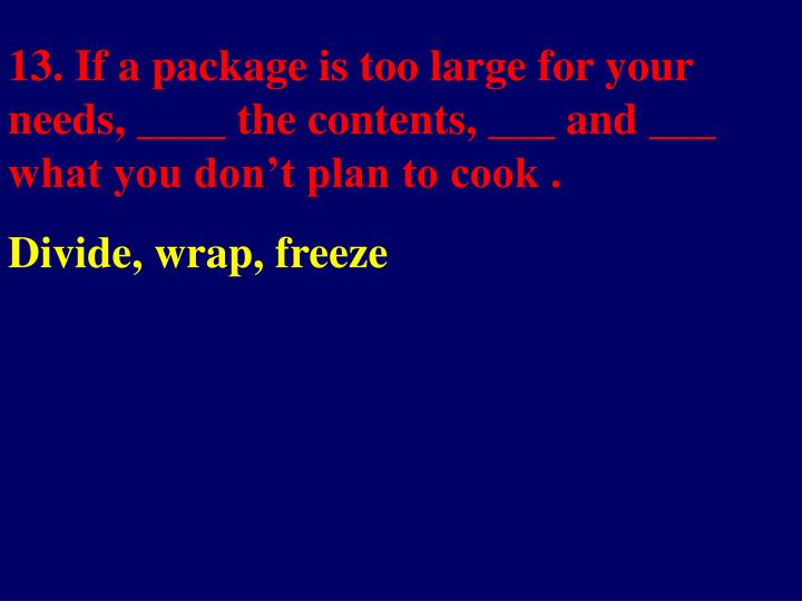 13. If a package is too large for your needs, ____ the contents, ___ and ___ what you don't plan to cook .