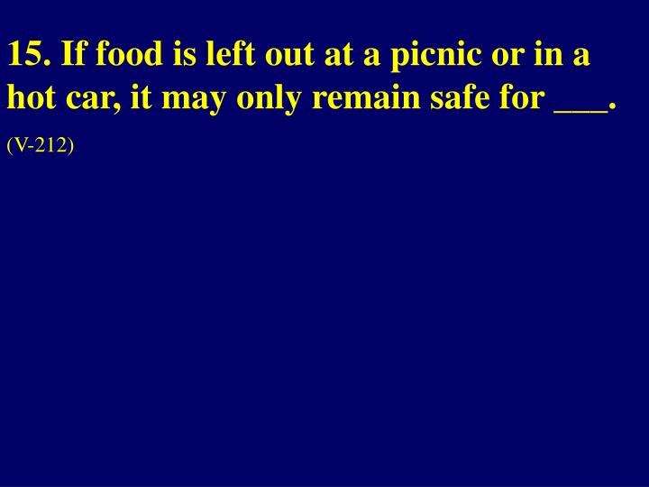 15. If food is left out at a picnic or in a hot car, it may only remain safe for ___.