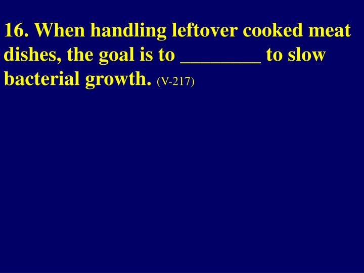 16. When handling leftover cooked meat dishes, the goal is to ________ to slow bacterial growth.