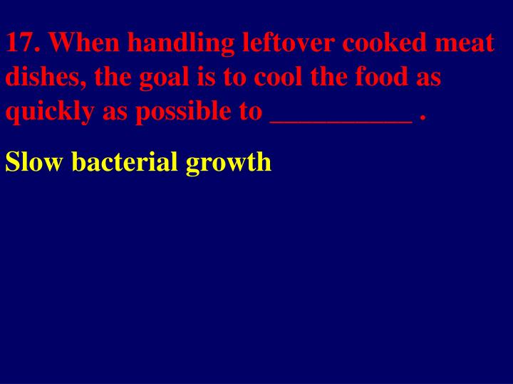 17. When handling leftover cooked meat dishes, the goal is to cool the food as quickly as possible to __________ .