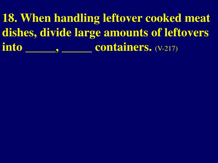18. When handling leftover cooked meat dishes, divide large amounts of leftovers into _____, _____ containers.