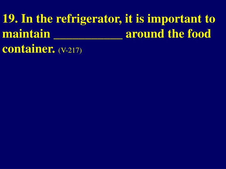 19. In the refrigerator, it is important to maintain ___________ around the food container.