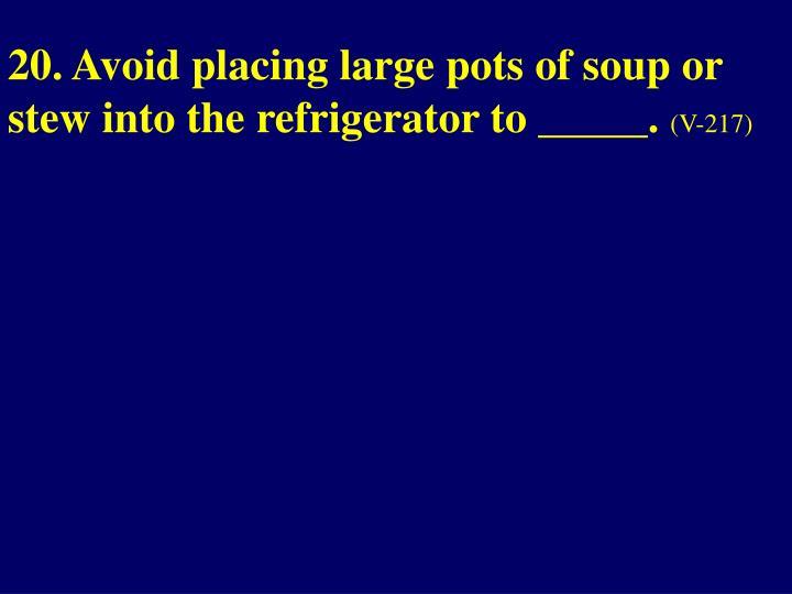 20. Avoid placing large pots of soup or stew into the refrigerator to _____.