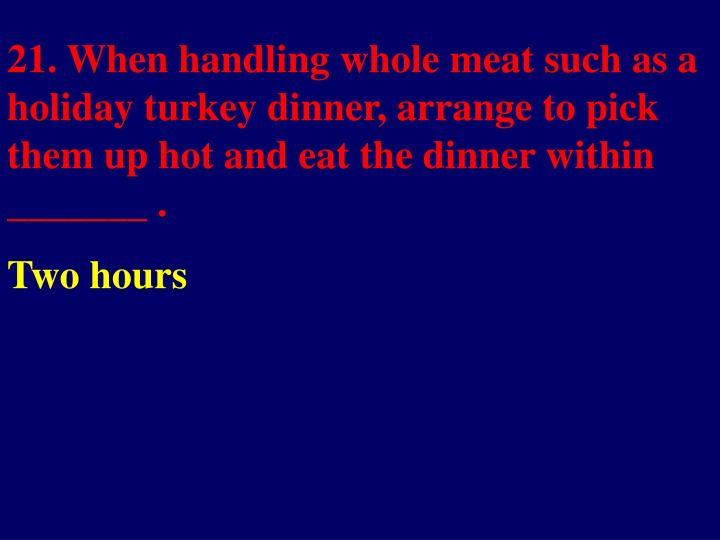21. When handling whole meat such as a holiday turkey dinner, arrange to pick them up hot and eat the dinner within _______ .