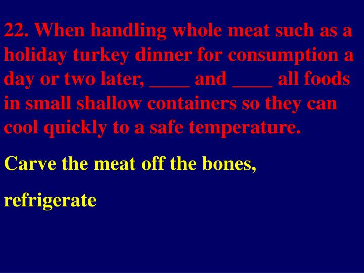 22. When handling whole meat such as a holiday turkey dinner for consumption a day or two later, ____ and ____ all foods in small shallow containers so they can cool quickly to a safe temperature.