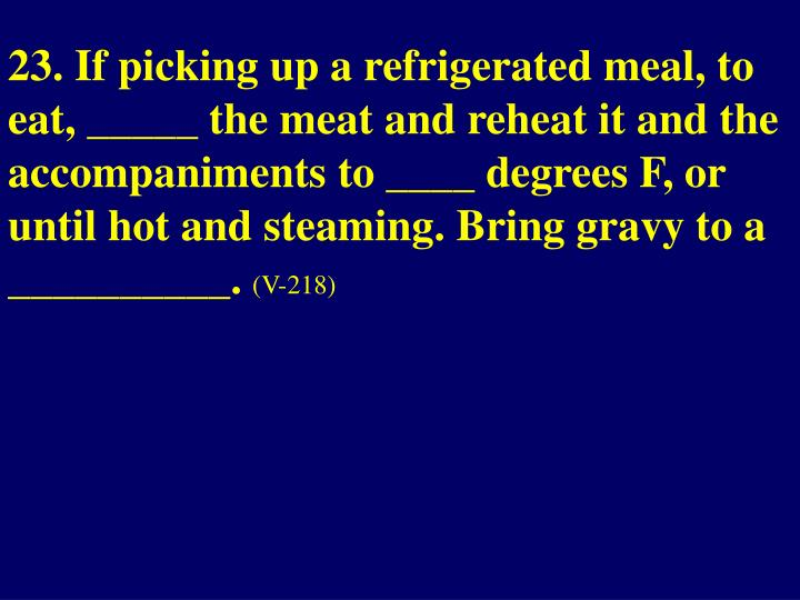 23. If picking up a refrigerated meal, to eat, _____ the meat and reheat it and the accompaniments to ____ degrees F, or  until hot and steaming. Bring gravy to a __________.