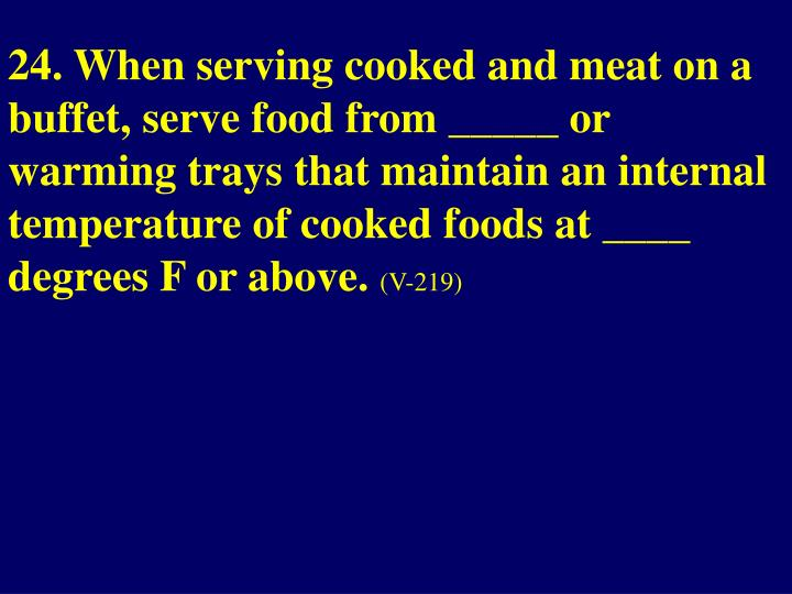 24. When serving cooked and meat on a buffet, serve food from _____ or warming trays that maintain an internal temperature of cooked foods at ____ degrees F or above.