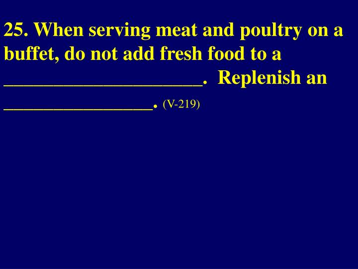 25. When serving meat and poultry on a buffet, do not add fresh food to a ____________________.  Replenish an _______________.