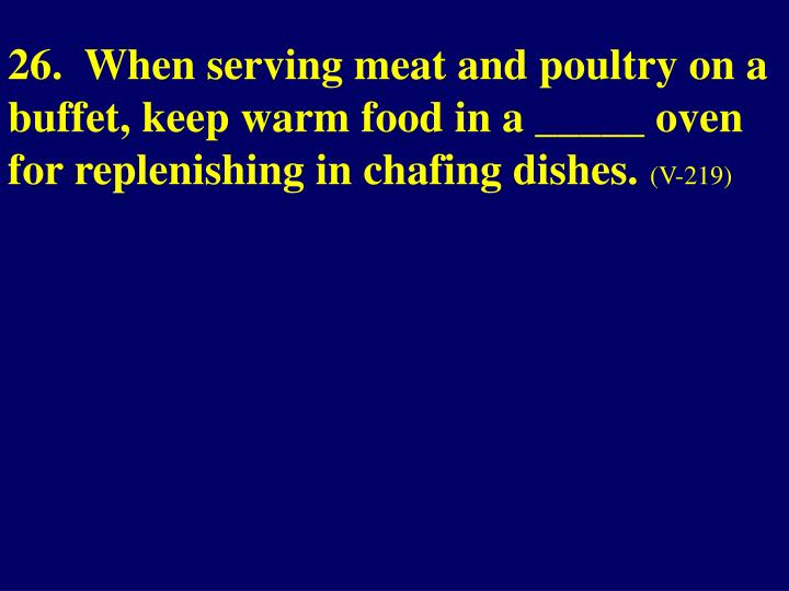 26.  When serving meat and poultry on a buffet, keep warm food in a _____ oven for replenishing in chafing dishes.