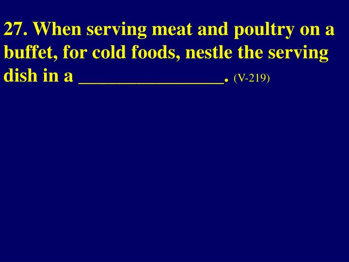 27. When serving meat and poultry on a buffet, for cold foods, nestle the serving dish in a _______________.