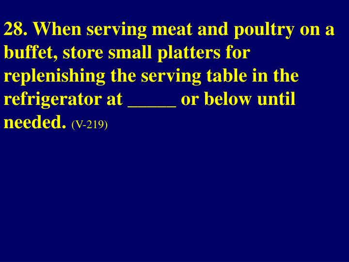 28. When serving meat and poultry on a buffet, store small platters for replenishing the serving table in the refrigerator at _____ or below until needed.