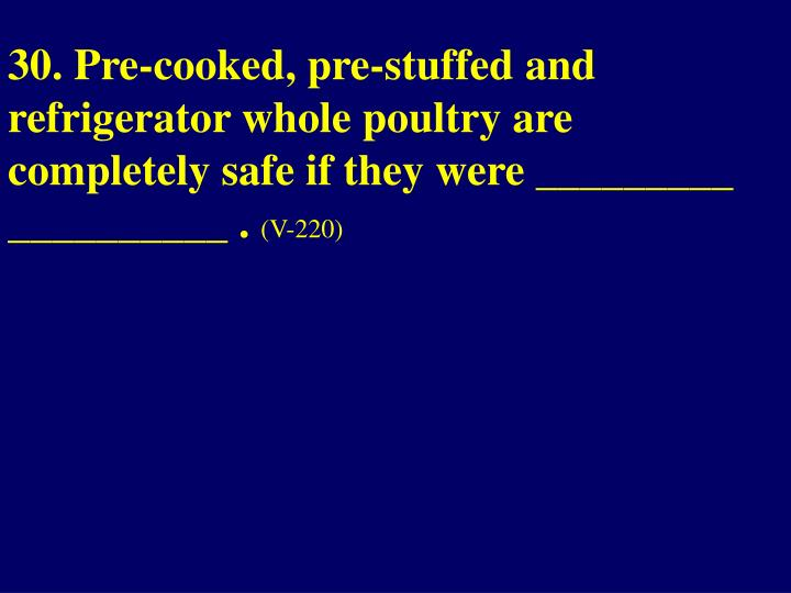 30. Pre-cooked, pre-stuffed and refrigerator whole poultry are completely safe if they were _________ __________ .