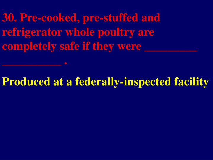 30. Pre-cooked, pre-stuffed and refrigerator whole poultry are completely safe