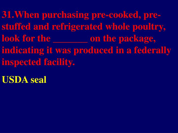 31.When purchasing pre-cooked, pre-stuffed and refrigerated whole poultry, look for the _______ on the package, indicating it was produced in a federally inspected facility.