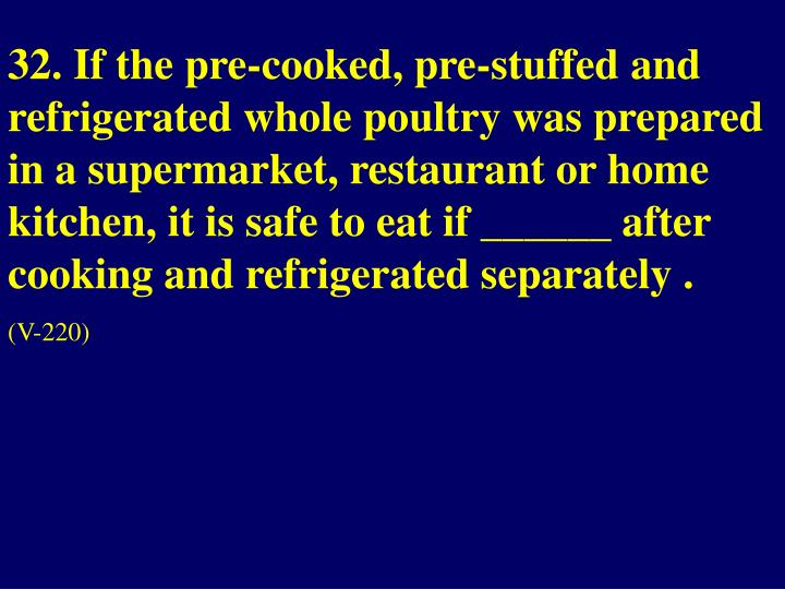 32. If the pre-cooked, pre-stuffed and refrigerated whole poultry was prepared in a supermarket, restaurant or home kitchen, it is safe to eat if ______ after cooking and refrigerated separately .