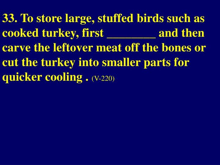 33. To store large, stuffed birds such as cooked turkey, first ________ and then carve the leftover meat off the bones or cut the turkey into smaller parts for quicker cooling .
