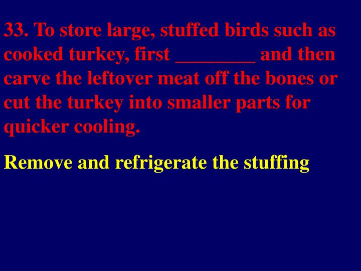 33. To store large, stuffed birds such as cooked turkey, first ________ and then carve the leftover meat off the bones or cut the turkey into smaller parts for quicker cooling.