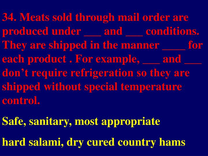 34. Meats sold through mail order are produced under ___ and ___ conditions.  They are shipped in the manner ____ for each product . For example, ___ and ___ don't require refrigeration so they are shipped without special temperature control.