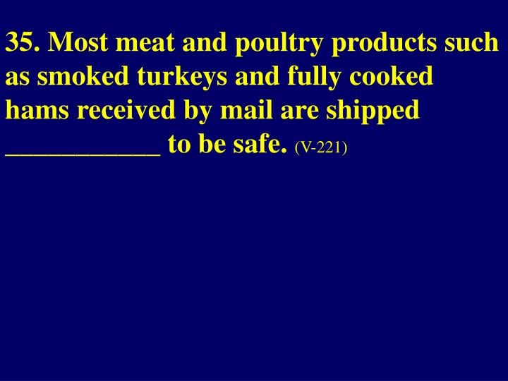 35. Most meat and poultry products such as smoked turkeys and fully cooked hams received by mail are shipped ___________ to be safe.