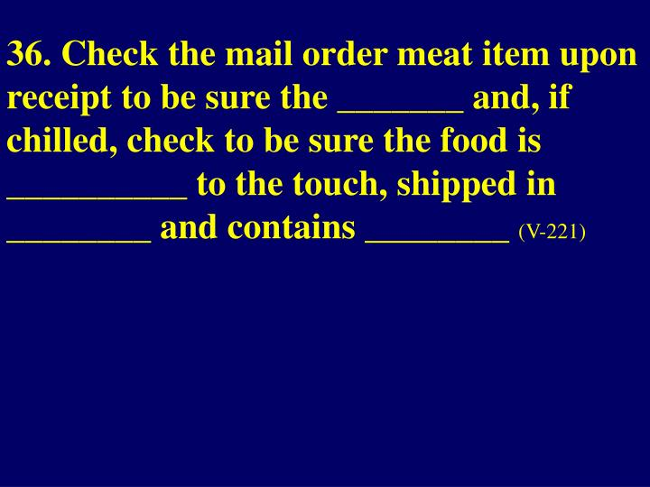 36. Check the mail order meat item upon receipt to be sure the _______ and, if chilled, check to be sure the food is __________ to the touch, shipped in ________ and contains ________