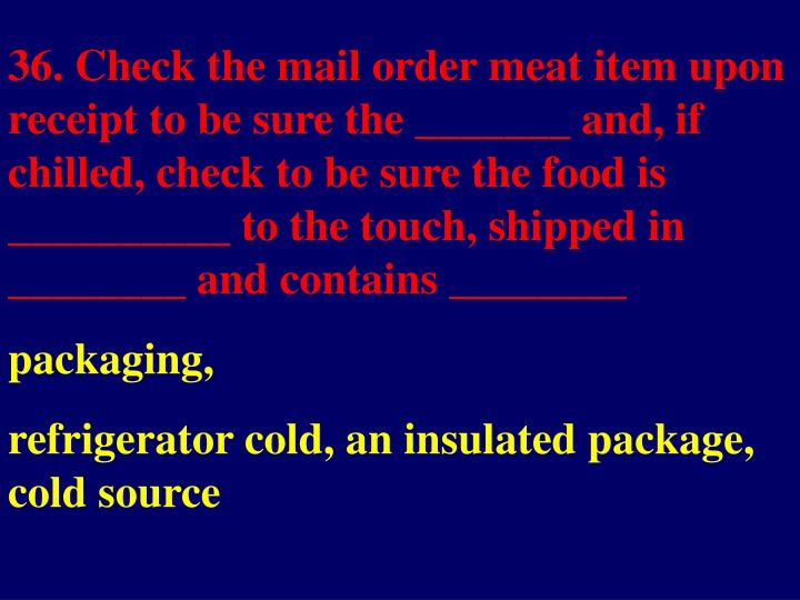 36. Check the mail order meat item upon receipt to be sure the _______ and, if chilled, check to be sure the food is __________ to the touch, shipped