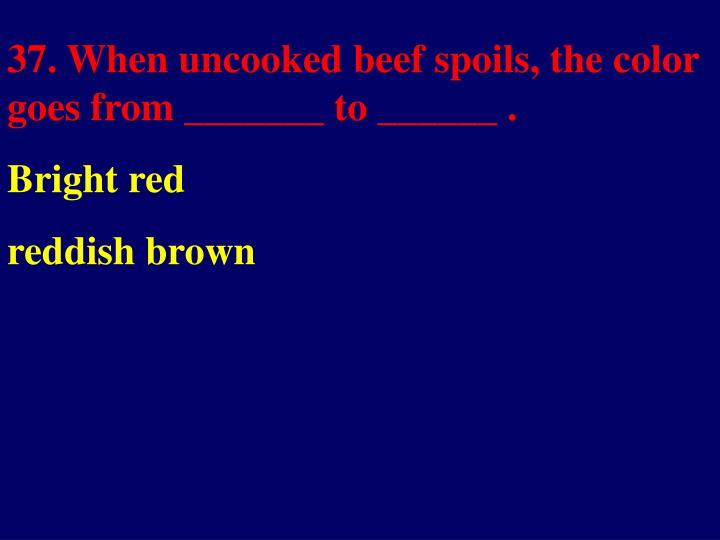 37. When uncooked beef spoils, the color goes from _______ to ______ .