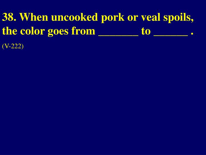 38. When uncooked pork or veal spoils, the color goes from _______ to ______ .