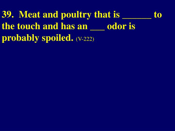 39.  Meat and poultry that is ______ to the touch and has an ___ odor is probably spoiled.