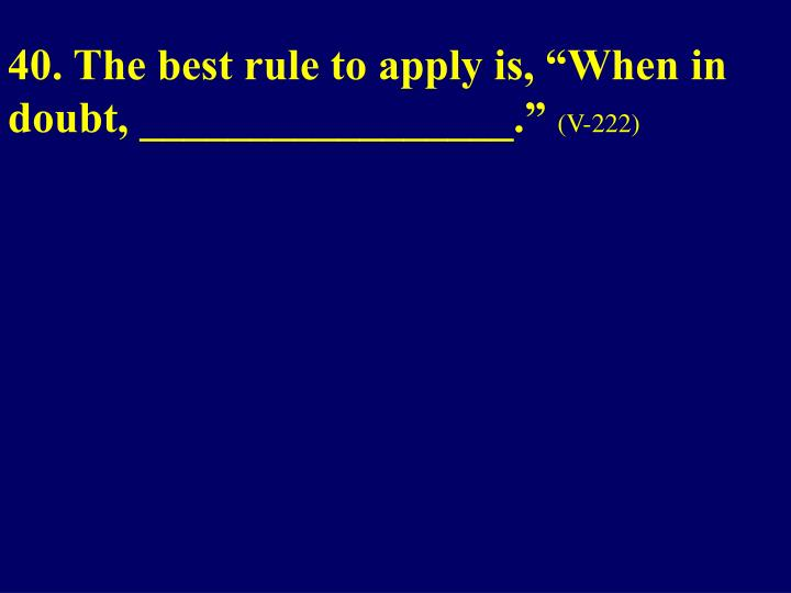 "40. The best rule to apply is, ""When in doubt, _________________."""