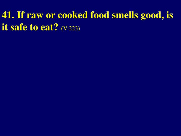 41. If raw or cooked food smells good, is it safe to eat?