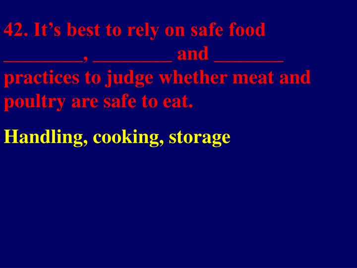42. It's best to rely on safe food ________, ________ and _______ practices to judge whether meat and poultry are safe to eat.