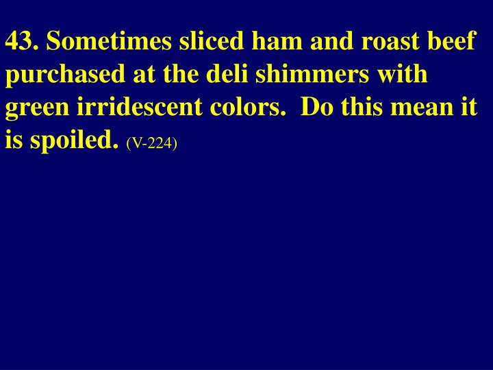 43. Sometimes sliced ham and roast beef purchased at the deli shimmers with green irridescent colors.  Do this mean it is spoiled.
