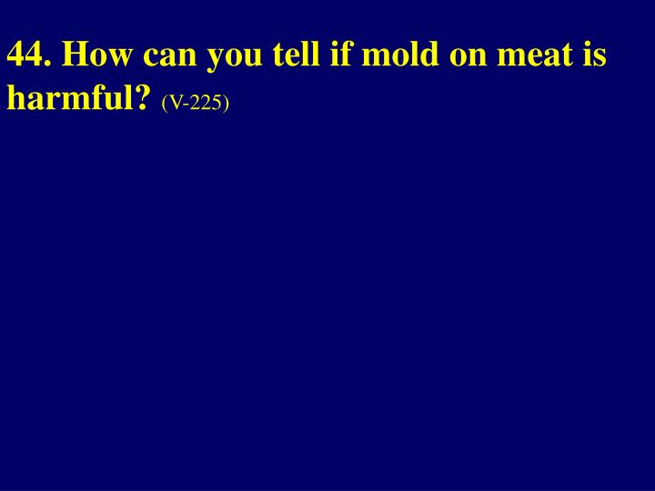 44. How can you tell if mold on meat is harmful?