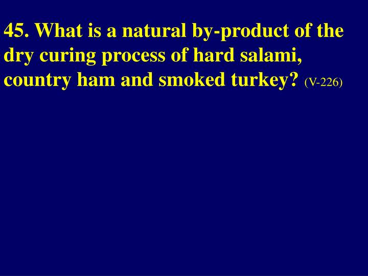 45. What is a natural by-product of the dry curing process of hard salami, country ham and smoked turkey?