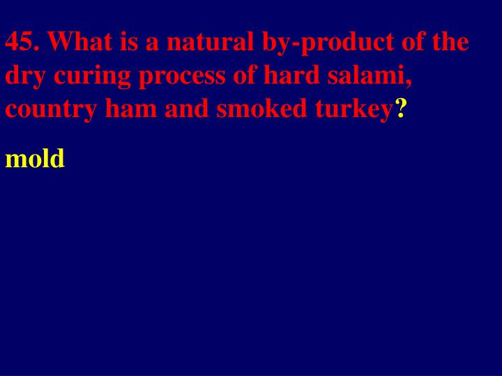 45. What is a natural by-product of the dry curing process of hard salami, country ham and smoked turkey