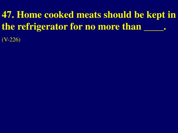 47. Home cooked meats should be kept in the refrigerator for no more than ____.