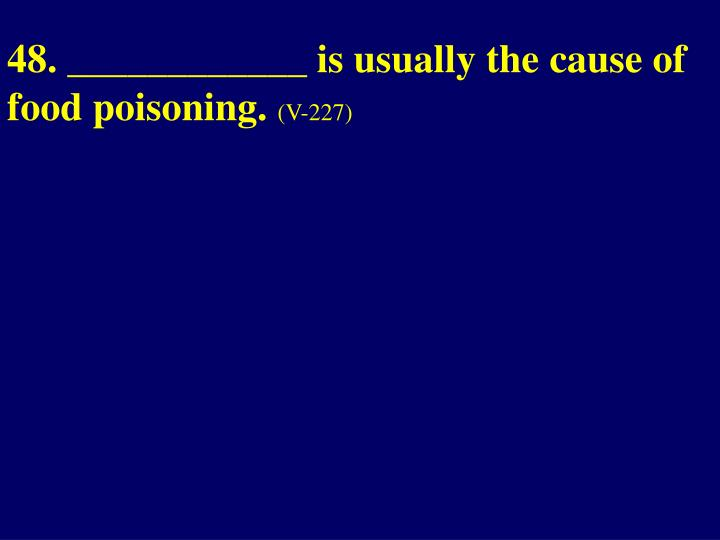 48. ____________ is usually the cause of food poisoning.